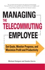 Managing the Telecommuting Employee : Set Goals, Monitor Progress, and Maximize Profit and Productivity