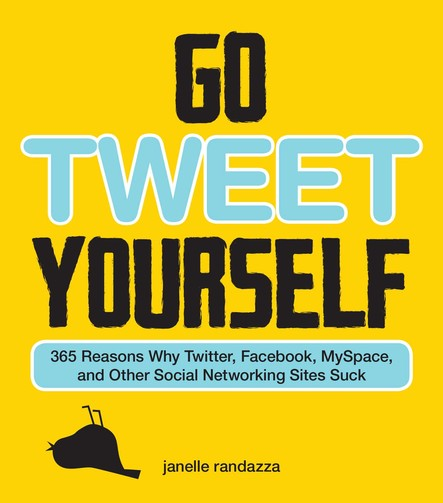 Go Tweet Yourself : 365 Reasons Why Twitter, Facebook, MySpace, and Other Social Networking Sites Suck