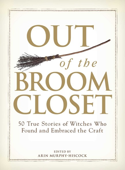 Out of the Broom Closet : 50 True Stories of Witches Who Found and Embraced the Craft