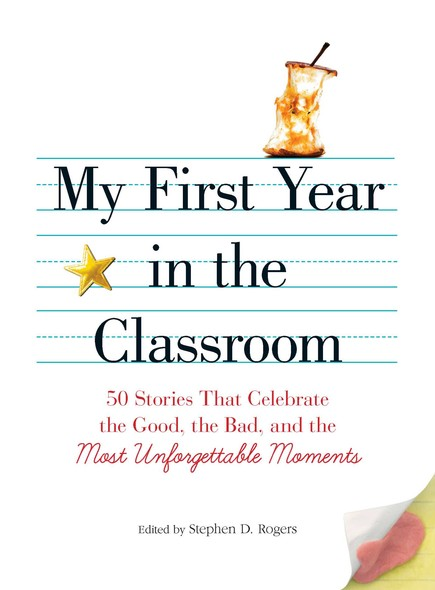 My First Year in the Classroom : 50 Stories That Celebrate the Good, the Bad, and the Most Unforgettable Moments