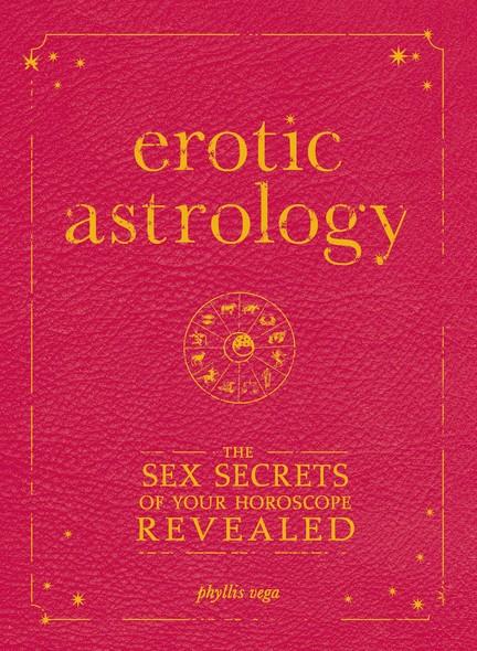 Erotic Astrology : The Sex Secrets of Your Horoscope Revealed