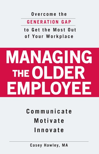 Managing the Older Employee : Overcome the Generation Gap to Get the Most Out of Your Workplace