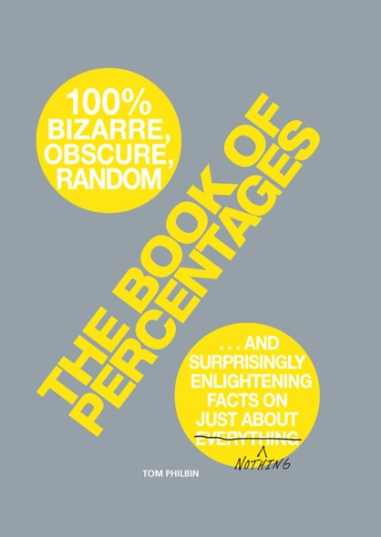 The Book of Percentages : Over 500 bizarre, obscure, random, surprising, and 100% enlightening facts on just about everything nothing