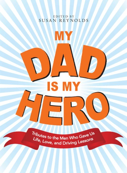 My Dad Is My Hero : Tributes to the Men Who Gave Us Life, Love, and Driving Lessons