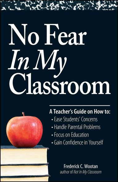 No Fear In My Classroom : A Teacher's Guide on How to Ease Student Concerns, Handle Parental Problems, Focus on Education and Gain Confidence in Yourself