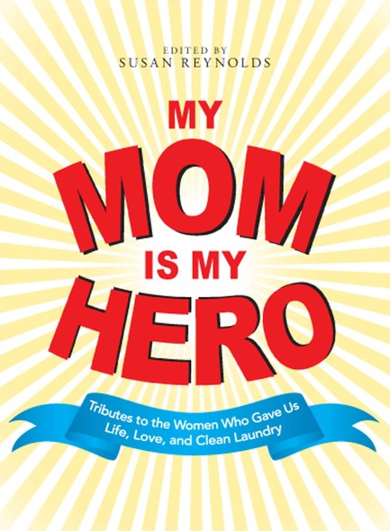 My Mom Is My Hero : Tributes to the Women Who Gave Us Life, Love, and Clean Laundry