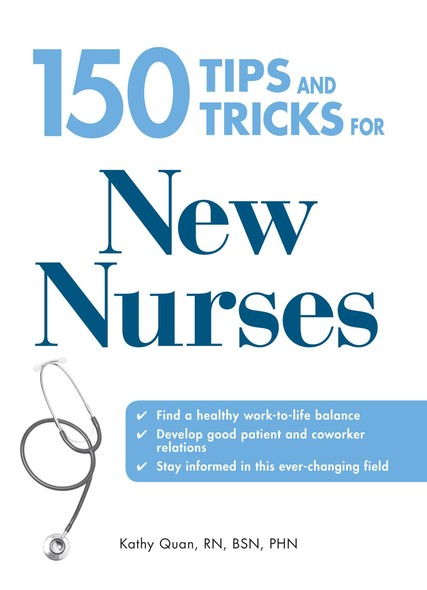 150 Tips and Tricks for New Nurses : Balance a hectic schedule and get the sleep you need…Avoid illness and stay positive…Continue your education and keep up with medical advances