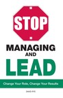 Stop Managing and Lead : Change Your Role, Change Your Results