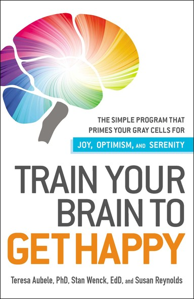 Train Your Brain to Get Happy : The Simple Program That Primes Your Grey Cells for Joy, Optimism, and Serenity