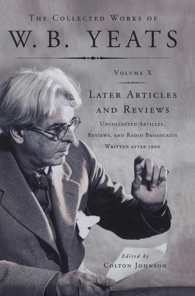 The Collected Works of W.B. Yeats Vol X: Later Article : Uncollected Articles, Reviews, and Radio Broadcasts Written After 1900