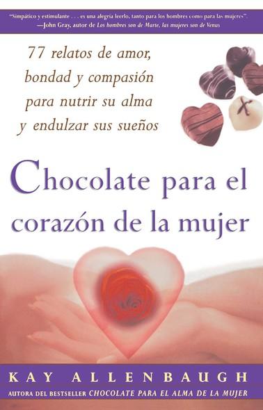 Chocolate para el corazon de la Mujer : 77 relatos de amor, bondad y compasion para nutrir su alma y endulzar sus suenos