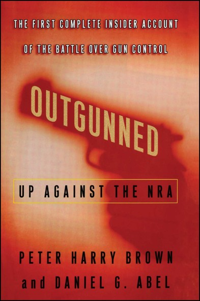 Outgunned : Up Against the NRA-- The First Complete Insider Account of the Battle Over Gun Control