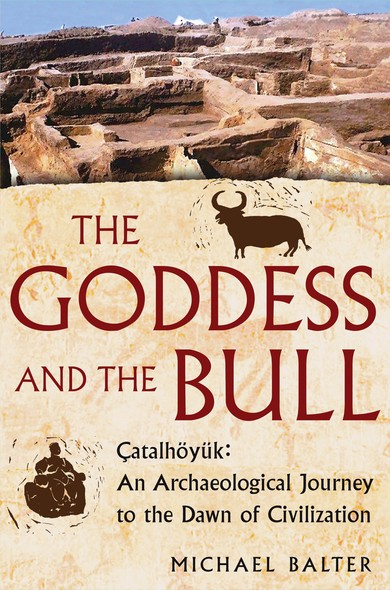 The Goddess and the Bull : Catalhoyuk: An Archaeological Journey to the Dawn of Civilization