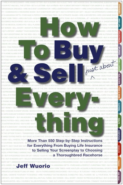 How to Buy and Sell (Just About) Everything : More Than 550 Step-by-Step Instructions for Everything From Buying Life Insurance to Selling Your Screenplay to Choosing a Thoroughbred Racehorse