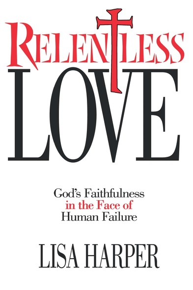 Relentless Love : God's Faithfulness In The Face of Human Failure