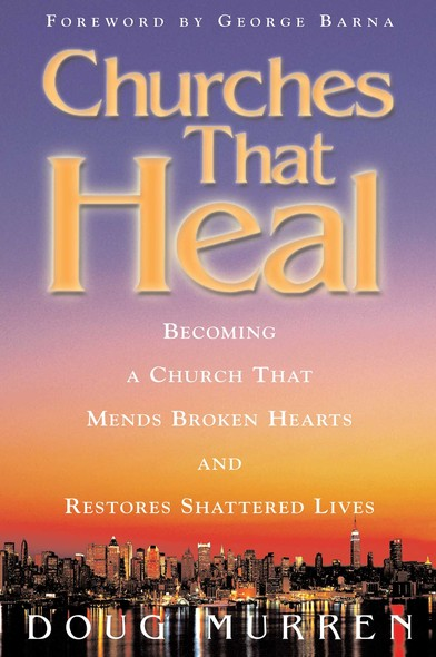 Churches That Heal : Becoming a Chruch That Mends Broken Hearts and Restores Shattered Lives