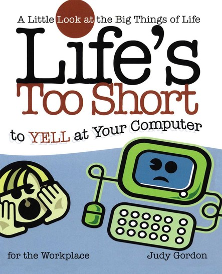 Life's too Short to Yell at Your Computer : A Little Look at the Big Things in Life