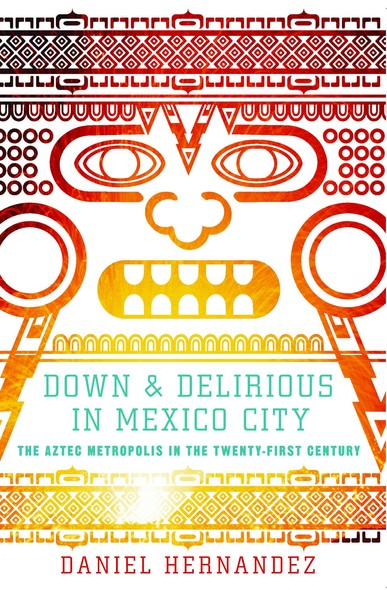 Down and Delirious in Mexico City : The Aztec Metropolis in the Twenty-First Century