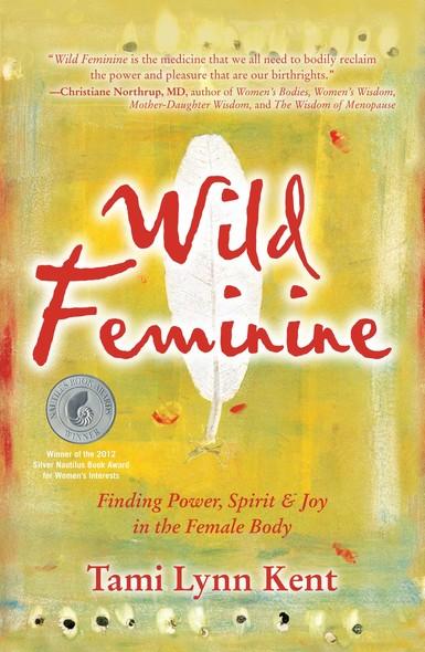 Wild Feminine : Finding Power, Spirit & Joy in the Female Body