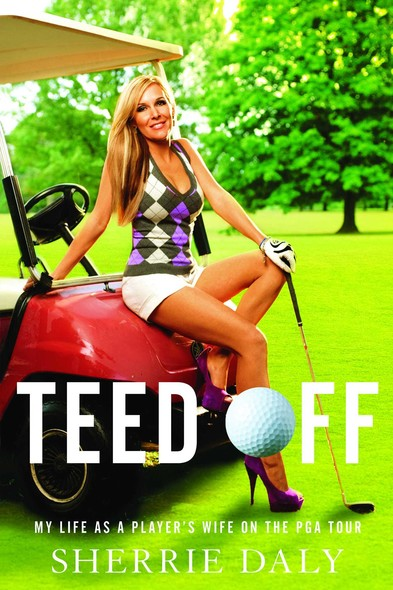 Teed Off : My Life as a Player's Wife on the PGA Tour