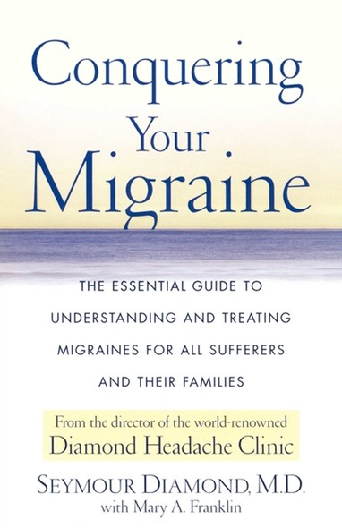 Conquering Your Migraine : The Essential Guide to Understanding and Treating