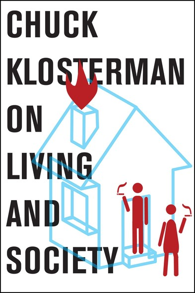 Chuck Klosterman on Living and Society : A Collection of Previously Published Essays