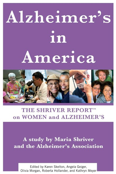 The Shriver Report: A Woman's Nation Takes On Alzheimer's : A Groundbreaking Look At This Mind-Blowing Disease And Its Effect On Women As Patients, Caregivers, And Advocates