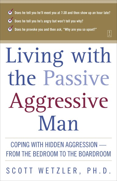 Living with the Passive-Aggressive Man : Coping with Hidden Aggression--from the Bedroom to