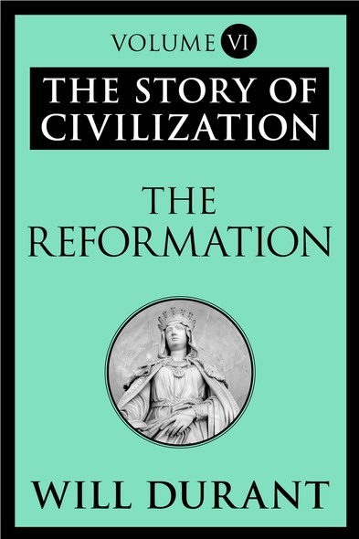The Reformation : The Story of Civilization, Volume VI