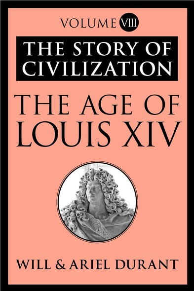 The Age of Louis XIV : The Story of Civilization, Volume VIII