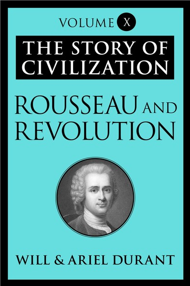 Rousseau and Revolution : The Story of Civilization, Volume X