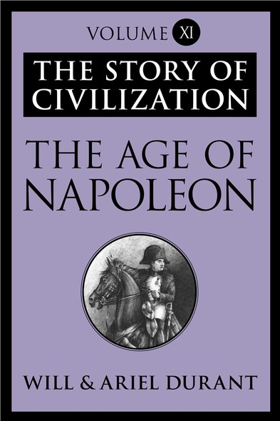 The Age of Napoleon : The Story of Civilization, Volume XI