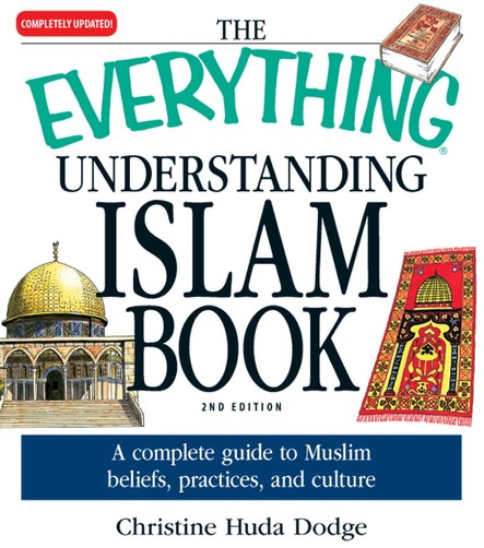 The Everything Understanding Islam Book : A complete guide to Muslim beliefs, practices, and culture