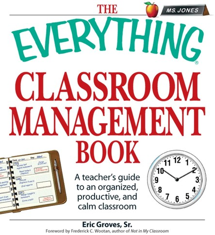 The Everything Classroom Management Book : A teacher's guide to an organized, productive, and calm classroom