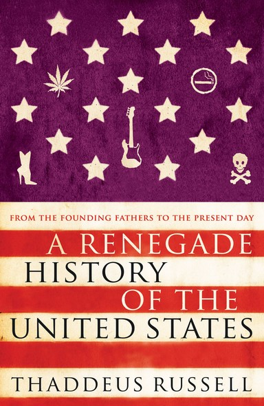A Renegade History of the United States : How Drunks, Delinquents, and Other Outcasts Made America