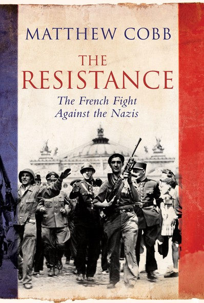 The Resistance : The French Fight Against the Nazis