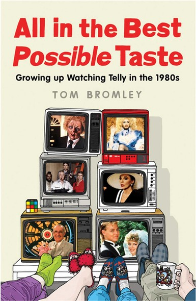 All in the Best Possible Taste : Growing Up Watching Telly in the Eighties