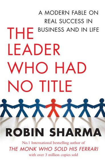 The Leader Who Had No Title : A Modern Fable on Real Success in Business and in Life