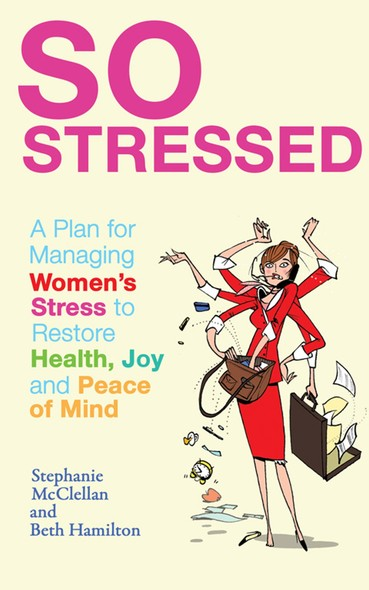So Stressed : A Plan for Managing Women's Stress to Restore Health, Joy and Peace of Mind