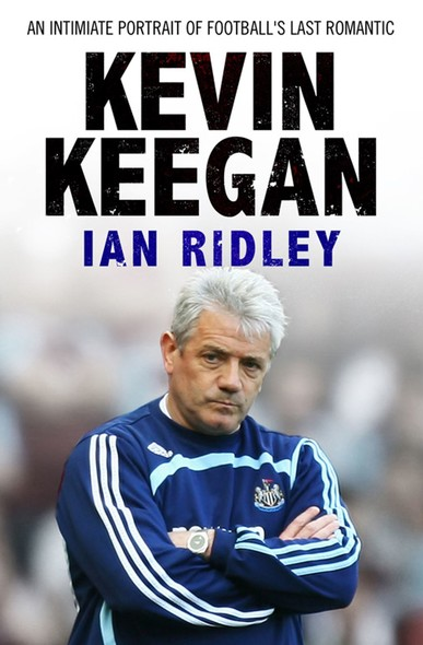 Kevin Keegan : An Intimate Portrait of Football's Last Romantic