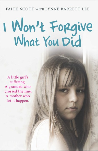 I Won't Forgive What You Did : A little girl's suffering. A mother who let it happen
