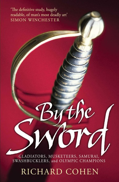 By the Sword : Gladiators, Musketeers, Samurai Warriors, Swashbucklers and Olympians