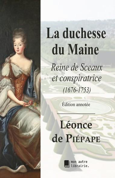 La duchesse du Maine : Reine de Sceaux et conspiratrice (1676-1753)