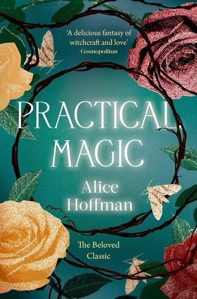 Practical Magic : The Beloved Novel of Love, Friendship, Sisterhood and Magic