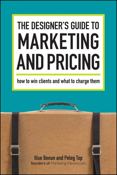 The Designer's Guide To Marketing And Pricing : How To Win Clients And What To Charge Them