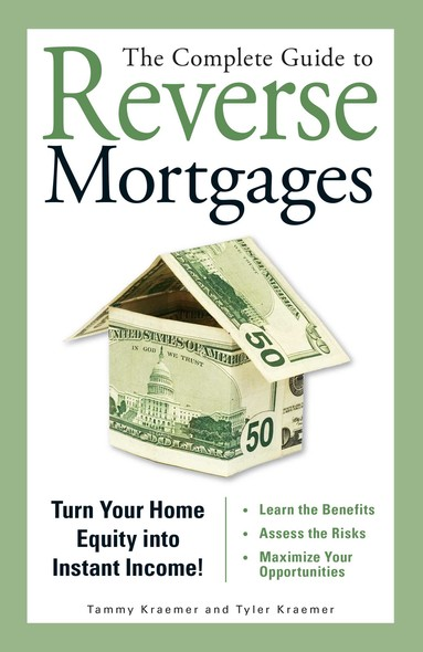 The Complete Guide to Reverse Mortgages : Turn Your Home Equity into Instant Income!