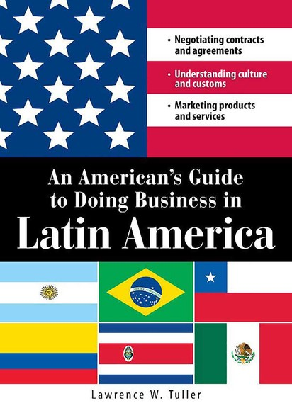 An American's Guide to Doing Business in Latin America : Negotiating contracts and agreements.  Understanding culture and customs. Marketing products and services
