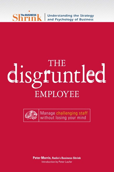 The Business Shrink - The Disgruntled Employee : Manage Challenging Staff Without Losing Your Mind