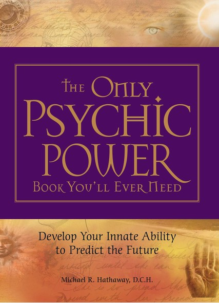 The Only Psychic Power Book You'll Ever Need : Discover Your Innate Ability to Unlock the Mystery of Today and Predict the Future Tomorrow