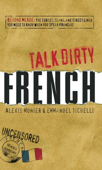 Talk Dirty French : Beyond Merde:  The curses, slang, and street lingo you need to Know when you speak francais